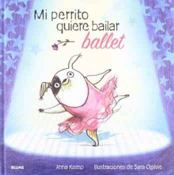 Mi perrito quiere bailar ballet   (Anna Kemp y Sara Ogilvie).