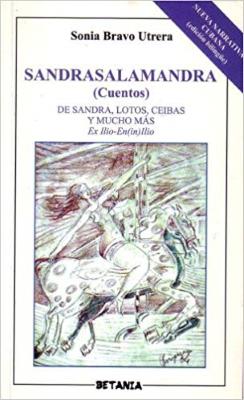 Sandrasalamandra. De Sandra, lotos, ceibas y mucho más. Ex Ilio-En(in)Illio. Cuentos (Sonia Bravo Utrera).